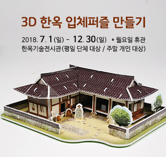 3D한옥 입체퍼즐 만들기 2018년 7월 1일 부터 12월 30일까지 월요일 휴관 한옥기술전시관 평일 단체 대상 주말 개인 대상