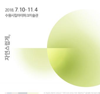 자연스럽게 2018-07-10(화) ~ 2018-11-04(일) 수원시립아이파크미술관