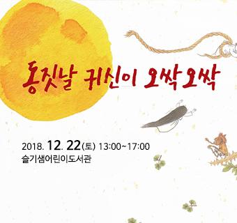 동짓날 귀신이 오싹오싹 2018. 12. 22(토) 13:00~17:00 슬기샘어린이도서관